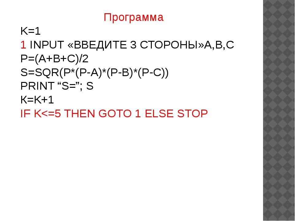 Программа K=1 1 INPUT «ВВЕДИТЕ 3 СТОРОНЫ»A,B,C P=(A+B+C)/2 S=SQR(P*(P-A)*(P-B...