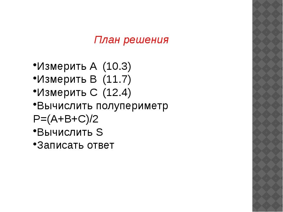 План решения Измерить А(10.3) Измерить В(11.7) Измерить С(12.4) Вычислить...