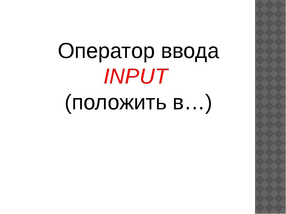Оператор ввода INPUT (положить в…)