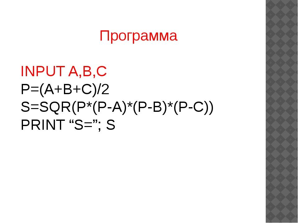 """Программа INPUT A,B,C P=(A+B+C)/2 S=SQR(P*(P-A)*(P-B)*(P-C)) PRINT """"S=""""; S"""