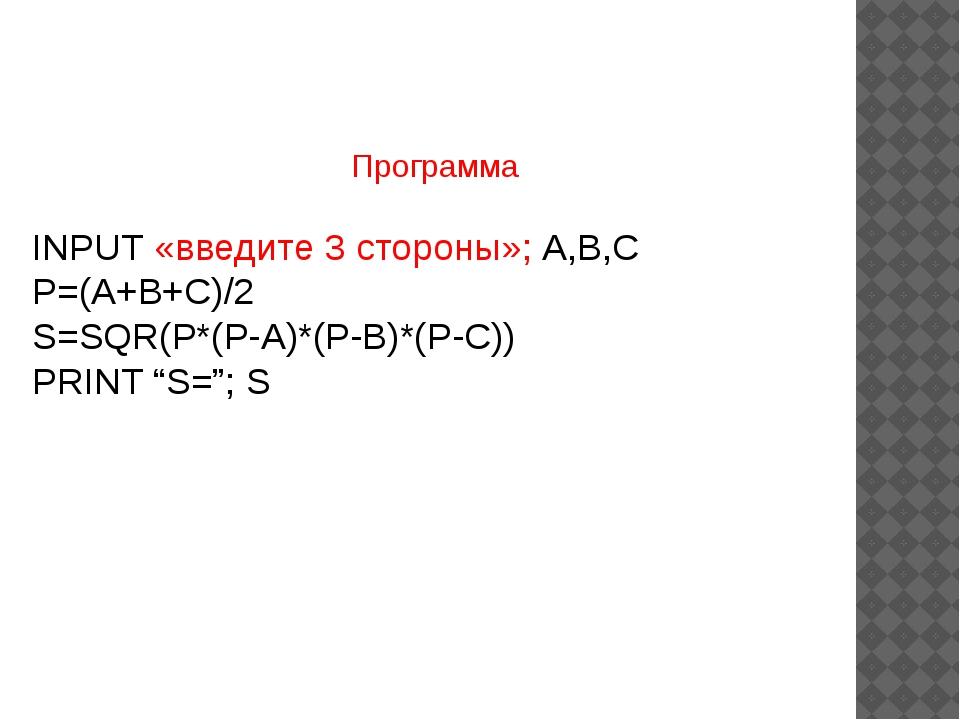 Программа INPUT «введите 3 стороны»; A,B,C P=(A+B+C)/2 S=SQR(P*(P-A)*(P-B)*(P...