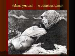 «Мама умерла….. я осталась одна»