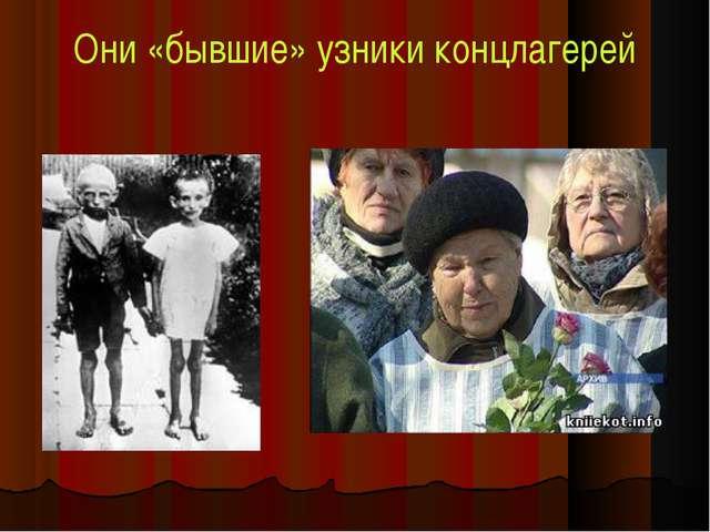 Они «бывшие» узники концлагерей