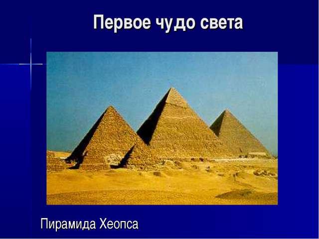 Первое чудо света Пирамида Хеопса
