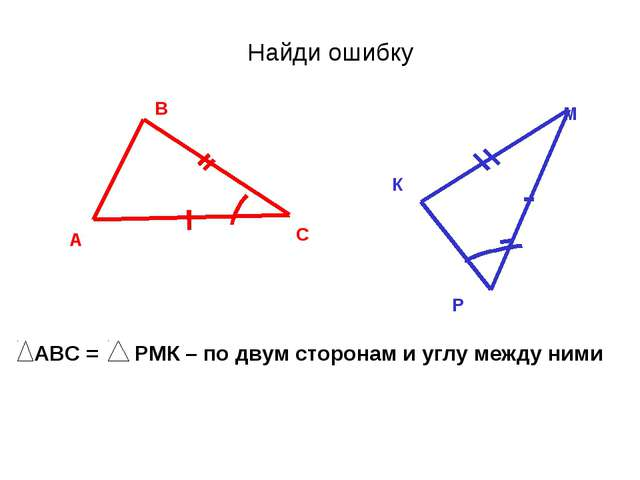 Найди ошибку А В С К М Р АВС = РМК – по двум сторонам и углу между ними