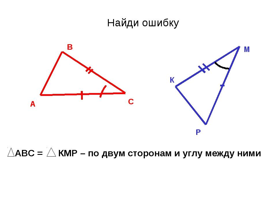 Найди ошибку А В С К М Р АВС = КМР – по двум сторонам и углу между ними