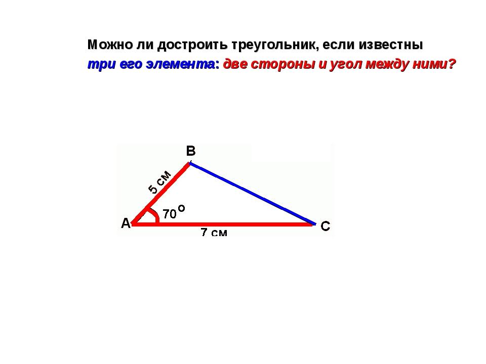 Можно ли достроить треугольник, если известны три его элемента: две стороны и...
