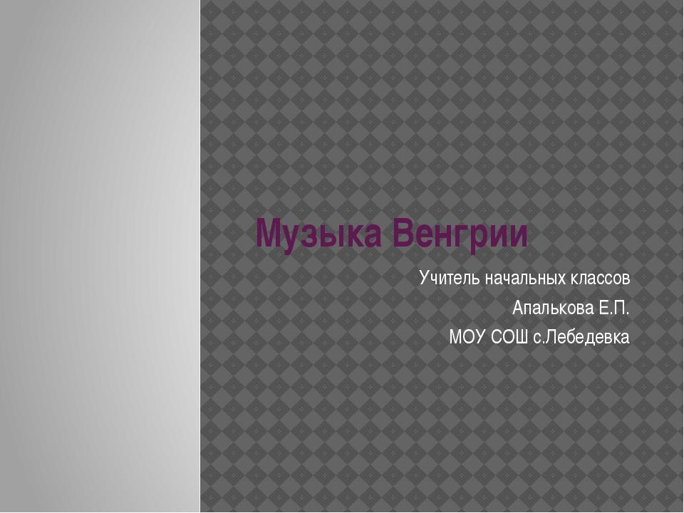 Музыка Венгрии Учитель начальных классов Апалькова Е.П. МОУ СОШ с.Лебедевка