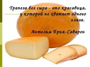 Трапеза без сыра - это красавица, у которой не хватает одного глаза. Антельм