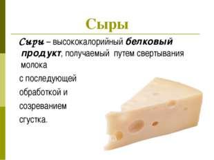 Сыры – высококалорийный белковый продукт, получаемый путем свертывания молок