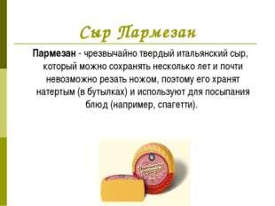 Сыр Пармезан Пармезан - чрезвычайно твердый итальянский сыр, который можно со