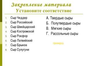 Закрепление материала Установите соответствие Сыр Чеддер Сыр Российский Сыр