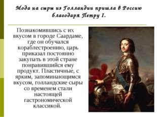 Мода на сыры из Голландии пришла в Россию благодаря Петру I. Познакомившись с