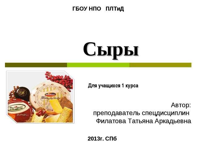 Сыры Для учащихся 1 курса 2013г. СПб Автор: преподаватель спецдисциплин Филат...