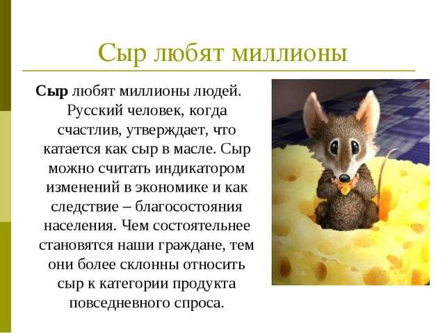 Сыр любят миллионы Сыр любят миллионы людей. Русский человек, когда счастлив,...