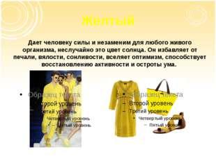 Желтый Дает человеку силы и незаменим для любого живого организма, неслучайно
