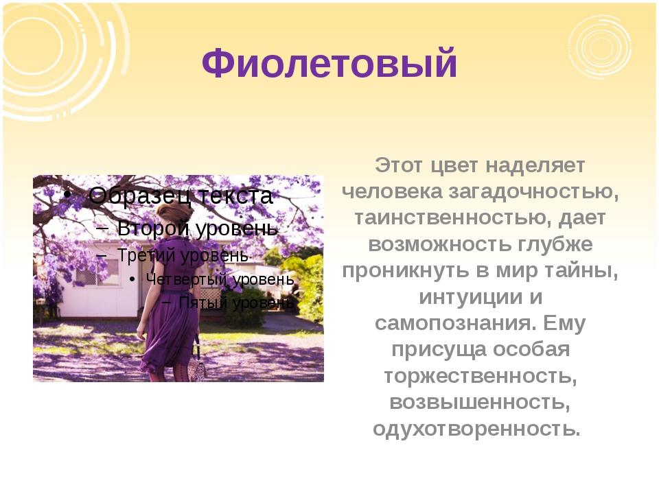 Фиолетовый Этот цвет наделяет человека загадочностью, таинственностью, дает в...