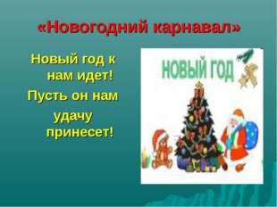 «Новогодний карнавал» Новый год к нам идет! Пусть он нам удачу принесет!
