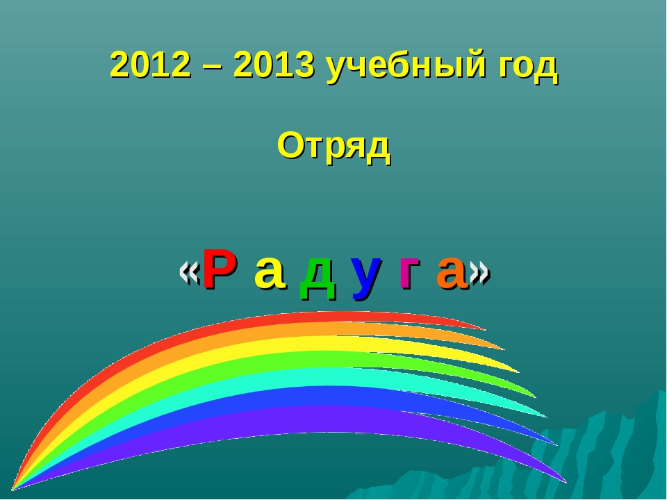2012 – 2013 учебный год Отряд «Р а д у г а»