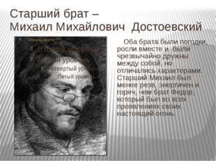 Старший брат – Михаил Михайлович Достоевский Оба брата были погодки, росли вм