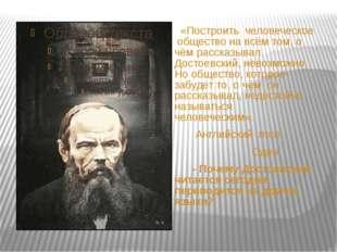 «Построить человеческое общество на всём том, о чём рассказывал Достоевский,