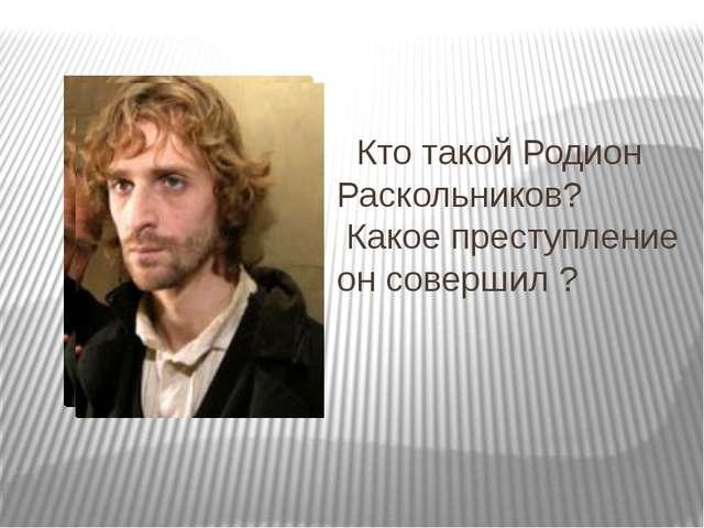 Кто такой Родион Раскольников? Какое преступление он совершил ?