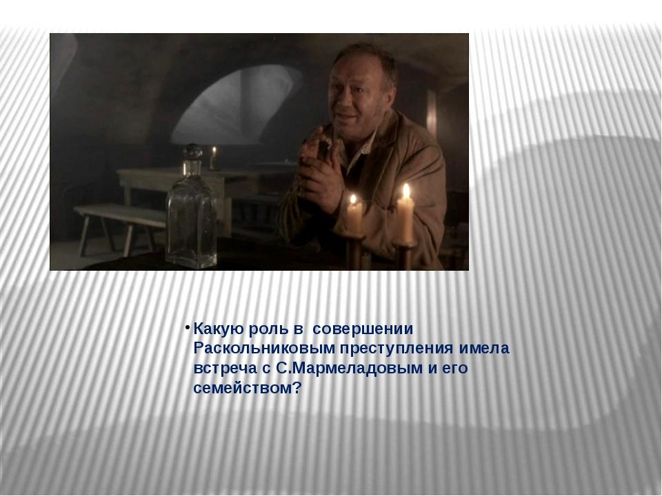 Какую роль в совершении Раскольниковым преступления имела встреча с С.Мармела...