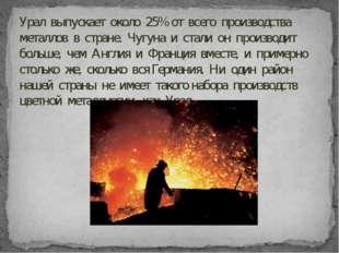 Урал выпускает около 25% от всего производства металлов в стране. Чугуна и ст