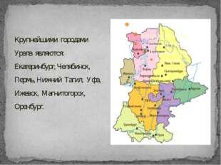 Крупнейшими городами Урала являются: Екатеринбург, Челябинск, Пермь, Нижний Т