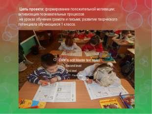 Цель проекта: формирование положительной мотивации; активизация познавательн