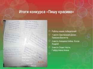 Итоги конкурса «Пишу красиво» Работы наших победителей . 1 место Смолянский Д