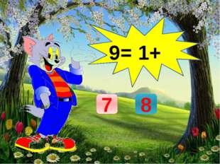 9= 1+ 7 8