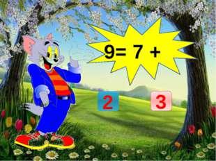 9= 7 + 3 2
