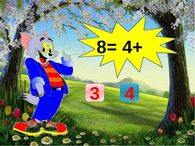 8= 4+ 3 4