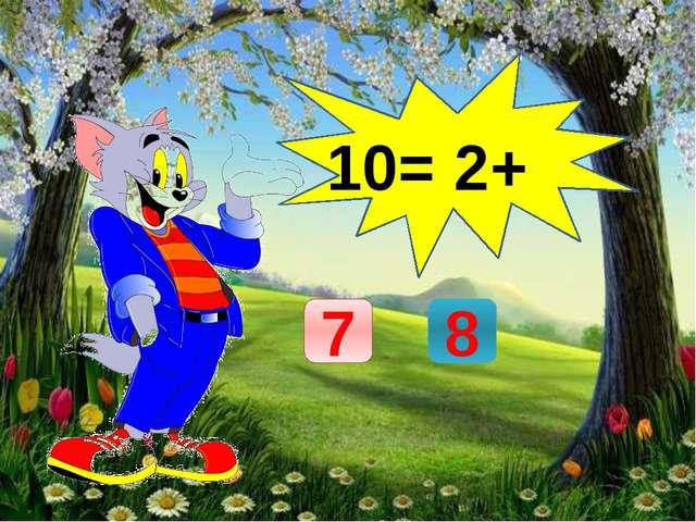 10= 2+ 7 8
