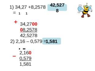 34,27 +8,2578 = 34,2700 08,2578 42,5278 42,5278 1,581 + − 1 1 2) 2,16 – 0,57