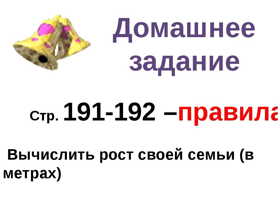 Домашнее задание Стр. 191-192 –правила Вычислить рост своей семьи (в метрах)