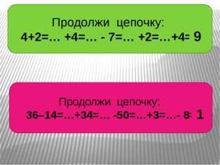 Продолжи цепочку: 4+2=… +4=… - 7=… +2=…+4= Продолжи цепочку: 36–14=…+34=… -50