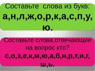 Составьте слова из букв: а,н,л,ж,о,р,к,а,с,п,у,ю. Составьте слова,отвечающие