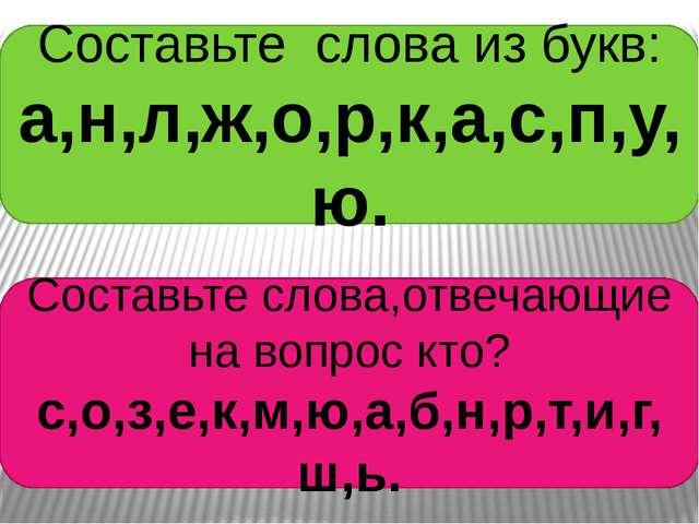 Составьте слова из букв: а,н,л,ж,о,р,к,а,с,п,у,ю. Составьте слова,отвечающие...