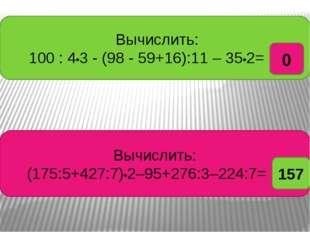 Вычислить: 100 : 4•3 - (98 - 59+16):11 – 35•2= ? Вычислить: (175:5+427:7)•2–