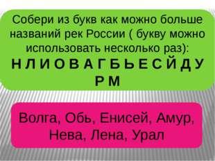 Собери из букв как можно больше названий рек России ( букву можно использоват