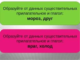 Образуйте от данных существительных прилагательное и глагол: мороз, друг Обра