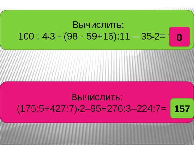 Вычислить: 100 : 4•3 - (98 - 59+16):11 – 35•2= ? Вычислить: (175:5+427:7)•2–...