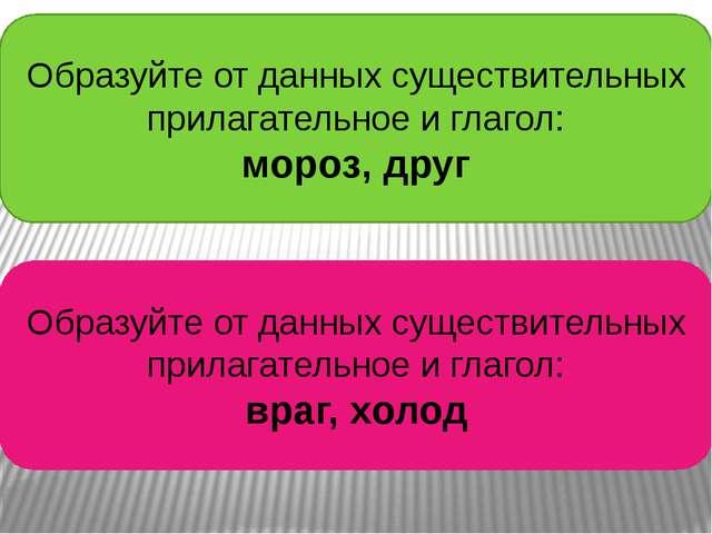 Образуйте от данных существительных прилагательное и глагол: мороз, друг Обра...