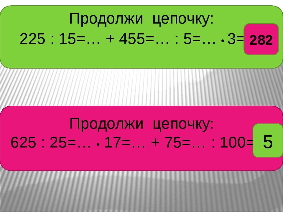 Продолжи цепочку: 225 : 15=… + 455=… : 5=… • 3= ? Продолжи цепочку: 625 : 25=...