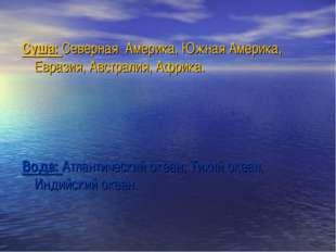 Суша: Северная Америка, Южная Америка, Евразия, Австралия, Африка. Вода: Атла