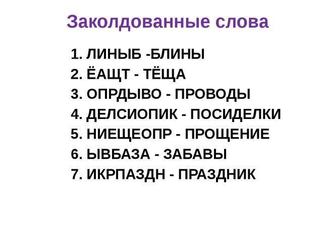 Заколдованные слова 1. ЛИНЫБ -БЛИНЫ 2. ЁАЩТ - ТЁЩА 3. ОПРДЫВО - ПРОВОДЫ 4. ДЕ...
