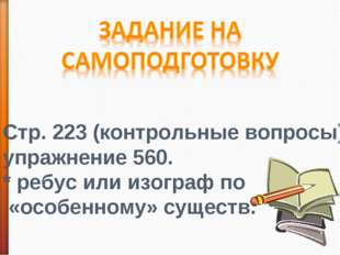 Стр. 223 (контрольные вопросы); упражнение 560. * ребус или изограф по «особе