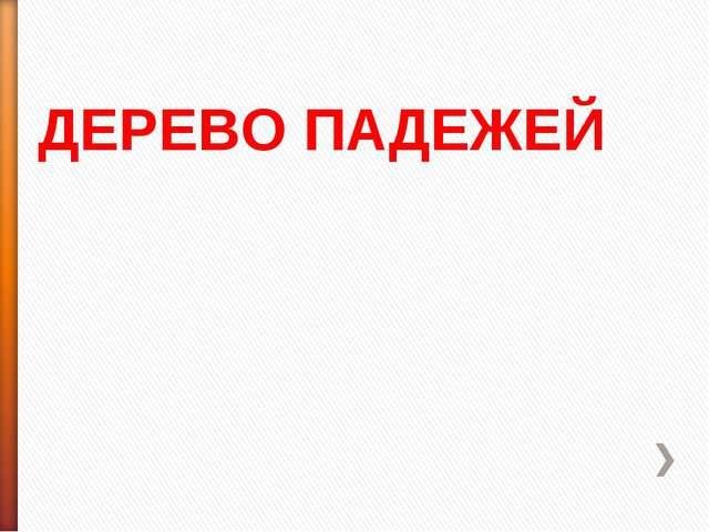 ДЕРЕВО ПАДЕЖЕЙ